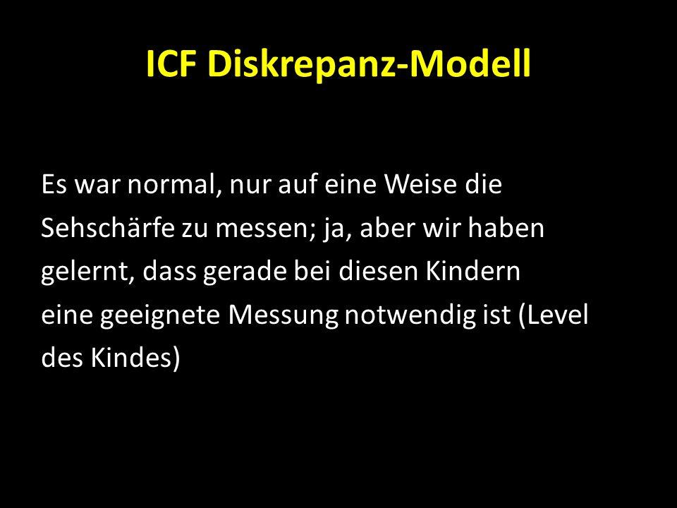 ICF Diskrepanz-Modell Es war normal, nur auf eine Weise die Sehschärfe zu messen; ja, aber wir haben gelernt, dass gerade bei diesen Kindern eine geei