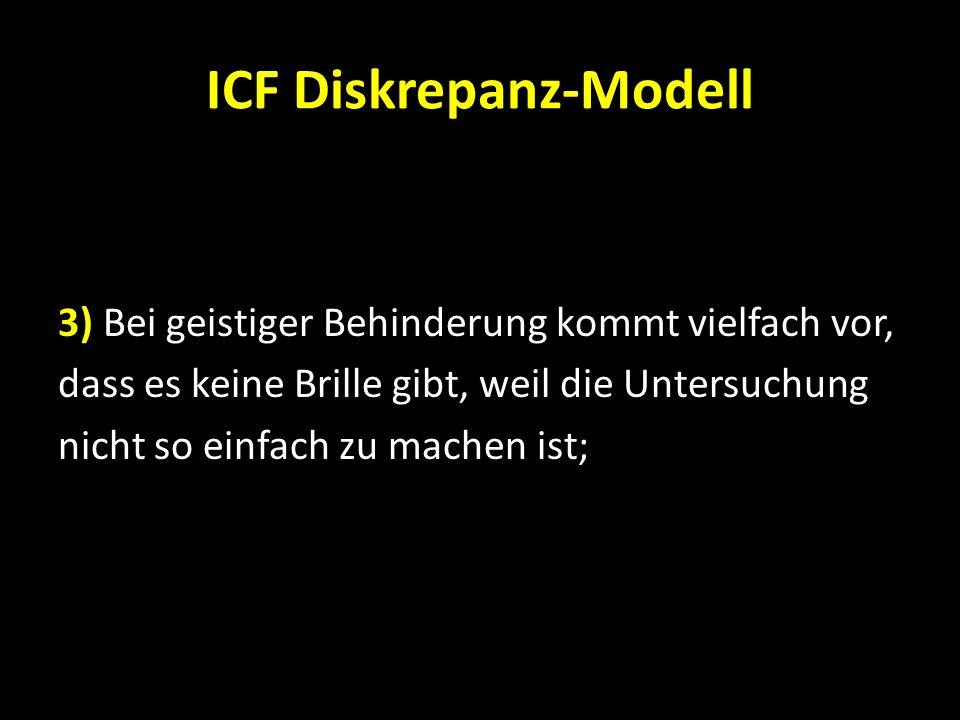 ICF Diskrepanz-Modell 3) Bei geistiger Behinderung kommt vielfach vor, dass es keine Brille gibt, weil die Untersuchung nicht so einfach zu machen ist