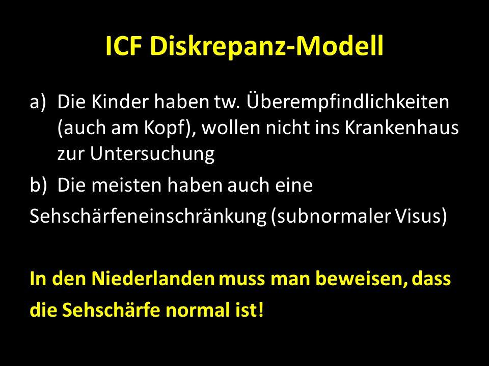 ICF Diskrepanz-Modell a)Die Kinder haben tw. Überempfindlichkeiten (auch am Kopf), wollen nicht ins Krankenhaus zur Untersuchung b)Die meisten haben a