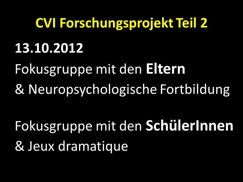 CVI Forschungsprojekt Teil 2 13.10.2012 Fokusgruppe mit den Eltern & Neuropsychologische Fortbildung Fokusgruppe mit den SchülerInnen & Jeux dramatiqu