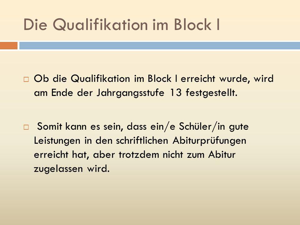 Die Qualifikation im Block I Ob die Qualifikation im Block I erreicht wurde, wird am Ende der Jahrgangsstufe 13 festgestellt. Somit kann es sein, dass