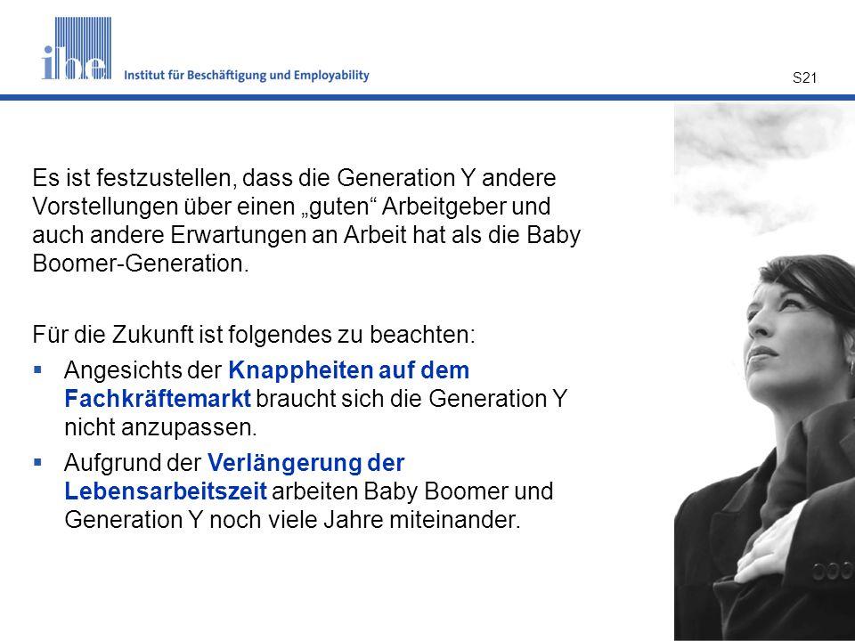 S21 Es ist festzustellen, dass die Generation Y andere Vorstellungen über einen guten Arbeitgeber und auch andere Erwartungen an Arbeit hat als die Ba