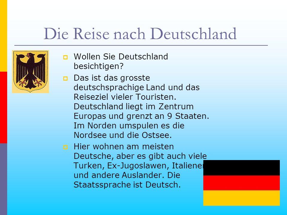 Die Reise nach Deutschland Wollen Sie Deutschland besichtigen? Das ist das grosste deutschsprachige Land und das Reiseziel vieler Touristen. Deutschla