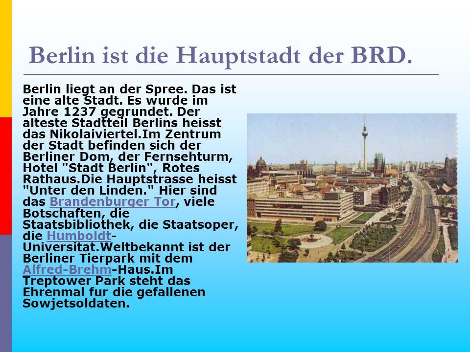 Berlin ist die Hauptstadt der BRD. Berlin liegt an der Spree. Das ist eine alte Stadt. Es wurde im Jahre 1237 gegrundet. Der alteste Stadtteil Berlins