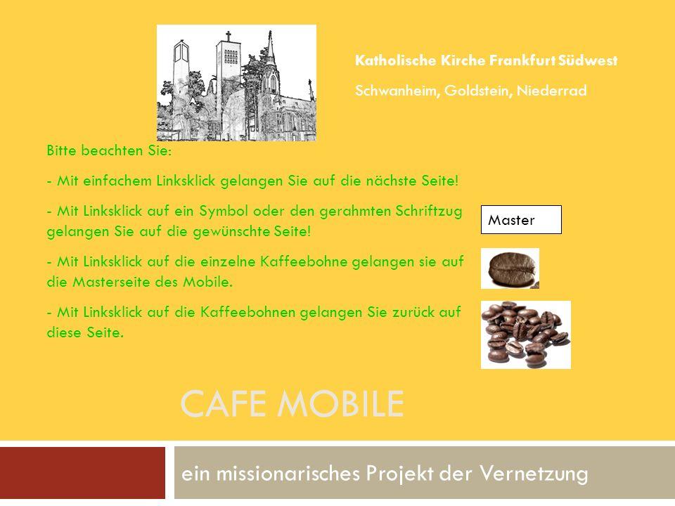 CAFE MOBILE ein missionarisches Projekt der Vernetzung Katholische Kirche Frankfurt Südwest Schwanheim, Goldstein, Niederrad Bitte beachten Sie: - Mit