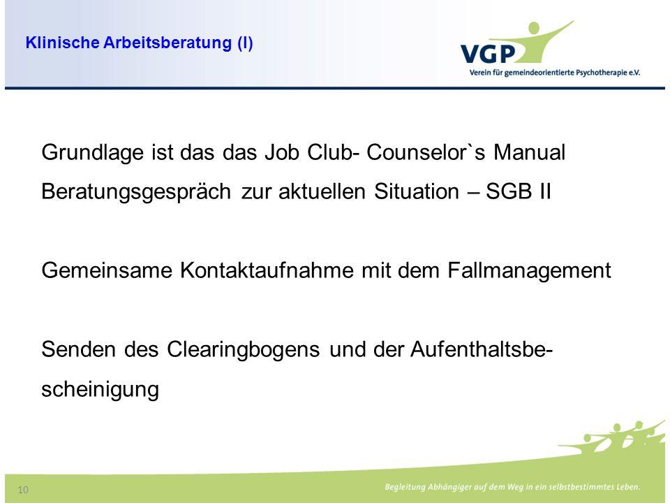 10 Grundlage ist das das Job Club- Counselor`s Manual Beratungsgespräch zur aktuellen Situation – SGB II Gemeinsame Kontaktaufnahme mit dem Fallmanagement Senden des Clearingbogens und der Aufenthaltsbe- scheinigung Klinische Arbeitsberatung (I)