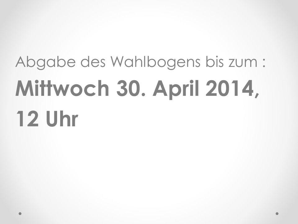 Abgabe des Wahlbogens bis zum : Mittwoch 30. April 2014, 12 Uhr