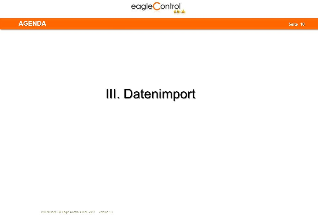Willi Nusser – © Eagle Control GmbH 2013 Version 1.0 Seite 10 Seite 10AGENDA III. Datenimport