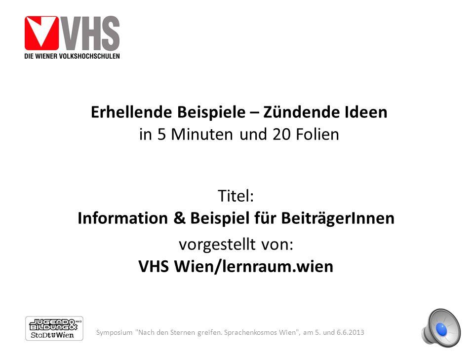Erhellende Beispiele – Zündende Ideen in 5 Minuten und 20 Folien Titel: Information & Beispiel für BeiträgerInnen vorgestellt von: VHS Wien/lernraum.wien Symposium Nach den Sternen greifen.