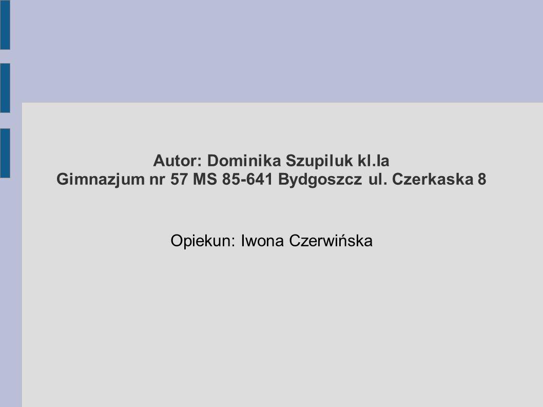 Autor: Dominika Szupiluk kl.Ia Gimnazjum nr 57 MS 85-641 Bydgoszcz ul. Czerkaska 8 Opiekun: Iwona Czerwińska