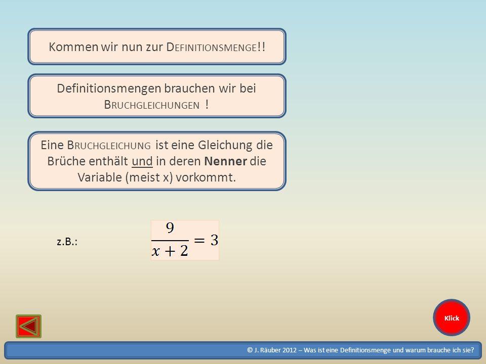 © J. Räuber 2012 – Was ist eine Definitionsmenge und warum brauche ich sie? Klick Kommen wir nun zur D EFINITIONSMENGE !! Definitionsmengen brauchen w