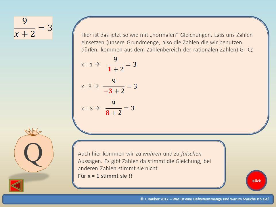 © J. Räuber 2012 – Was ist eine Definitionsmenge und warum brauche ich sie? Klick Hier ist das jetzt so wie mit normalen Gleichungen. Lass uns Zahlen