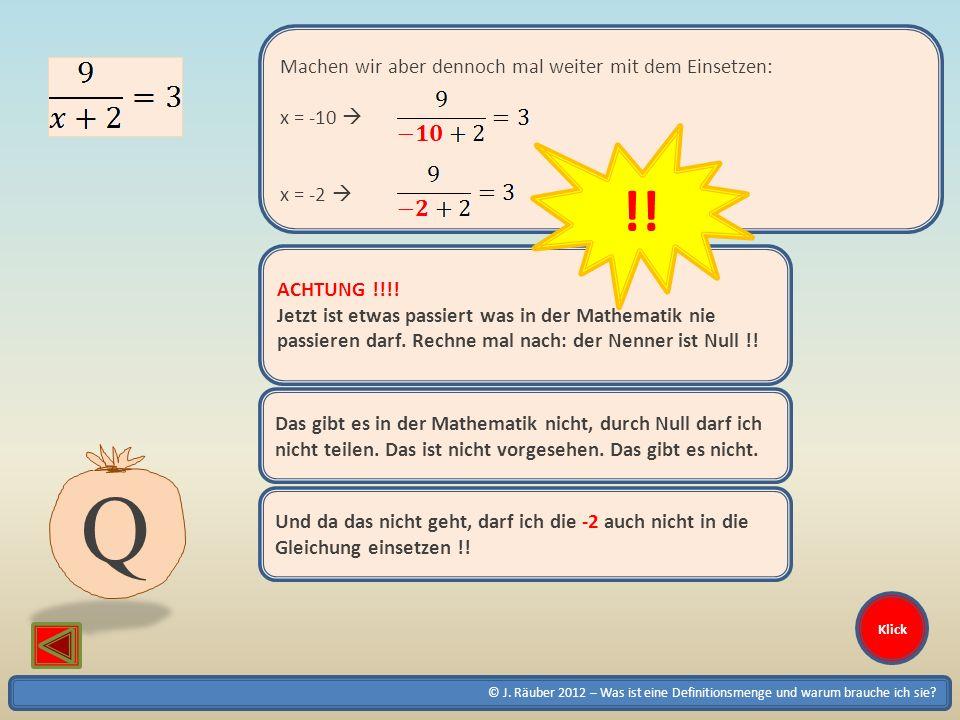 © J. Räuber 2012 – Was ist eine Definitionsmenge und warum brauche ich sie? Klick Machen wir aber dennoch mal weiter mit dem Einsetzen: x = -10 x = -2