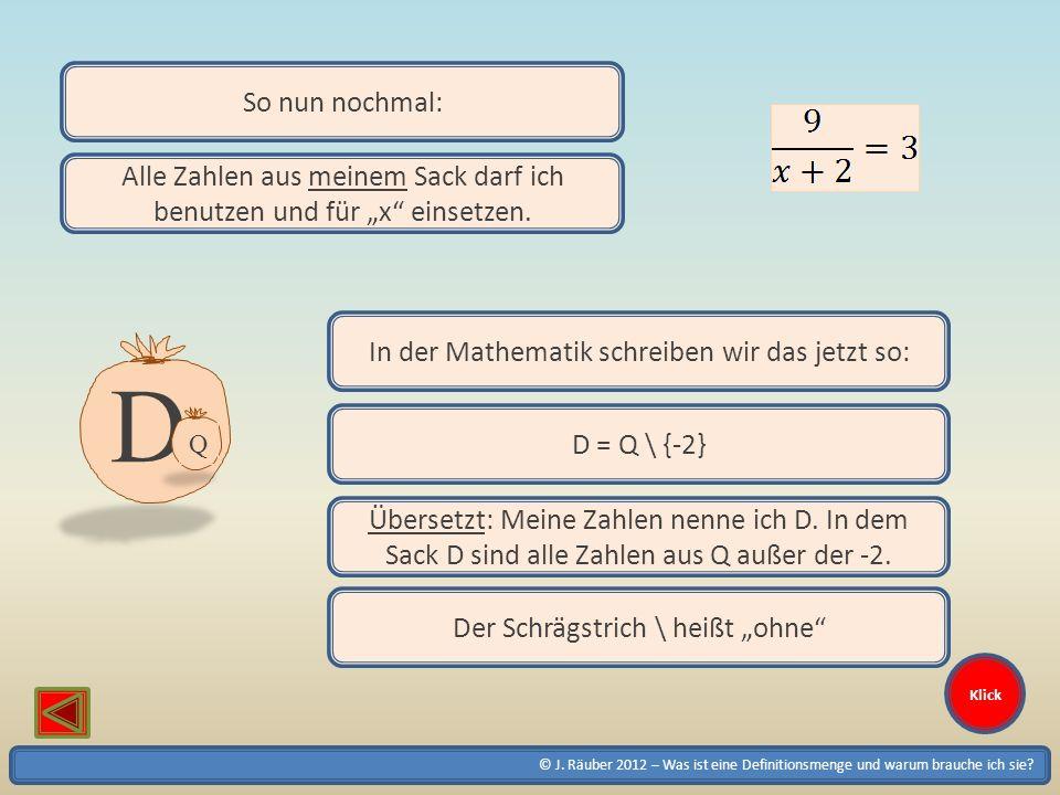 © J. Räuber 2012 – Was ist eine Definitionsmenge und warum brauche ich sie? Klick D Q So nun nochmal: Alle Zahlen aus meinem Sack darf ich benutzen un