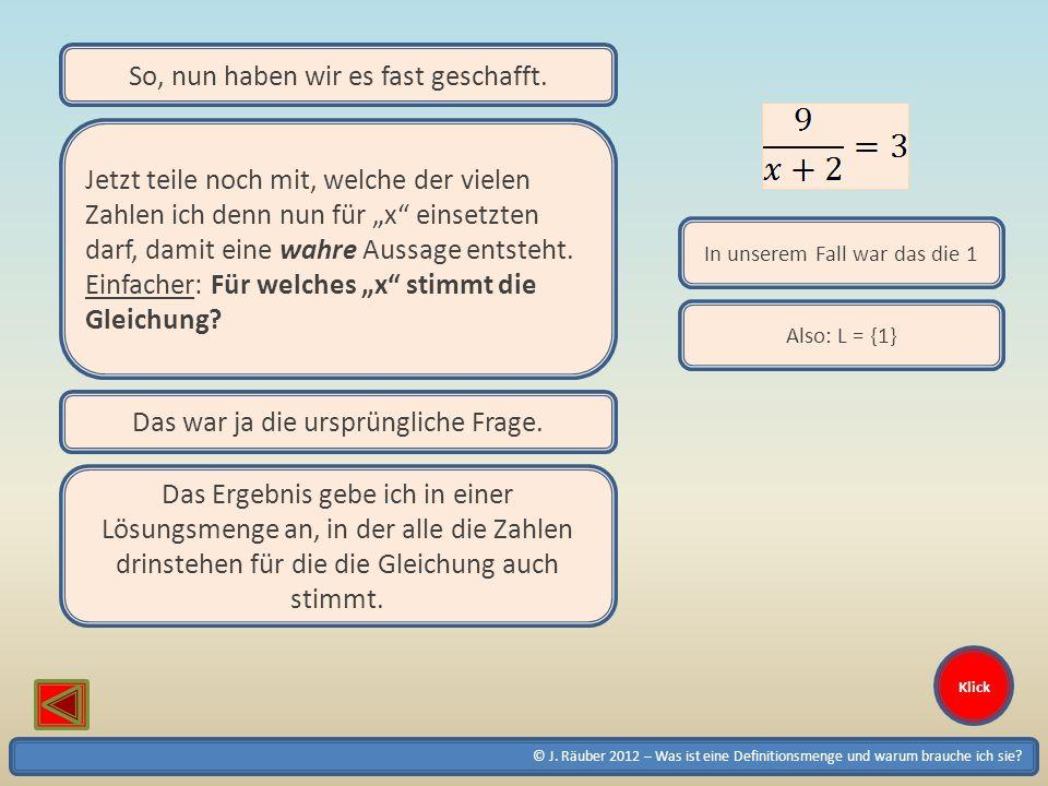 © J. Räuber 2012 – Was ist eine Definitionsmenge und warum brauche ich sie? Klick So, nun haben wir es fast geschafft. Jetzt teile noch mit, welche de