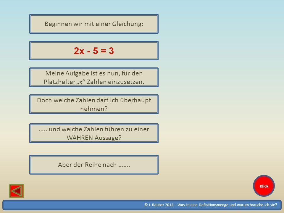 © J. Räuber 2012 – Was ist eine Definitionsmenge und warum brauche ich sie? Beginnen wir mit einer Gleichung: 2x - 5 = 3 Meine Aufgabe ist es nun, für