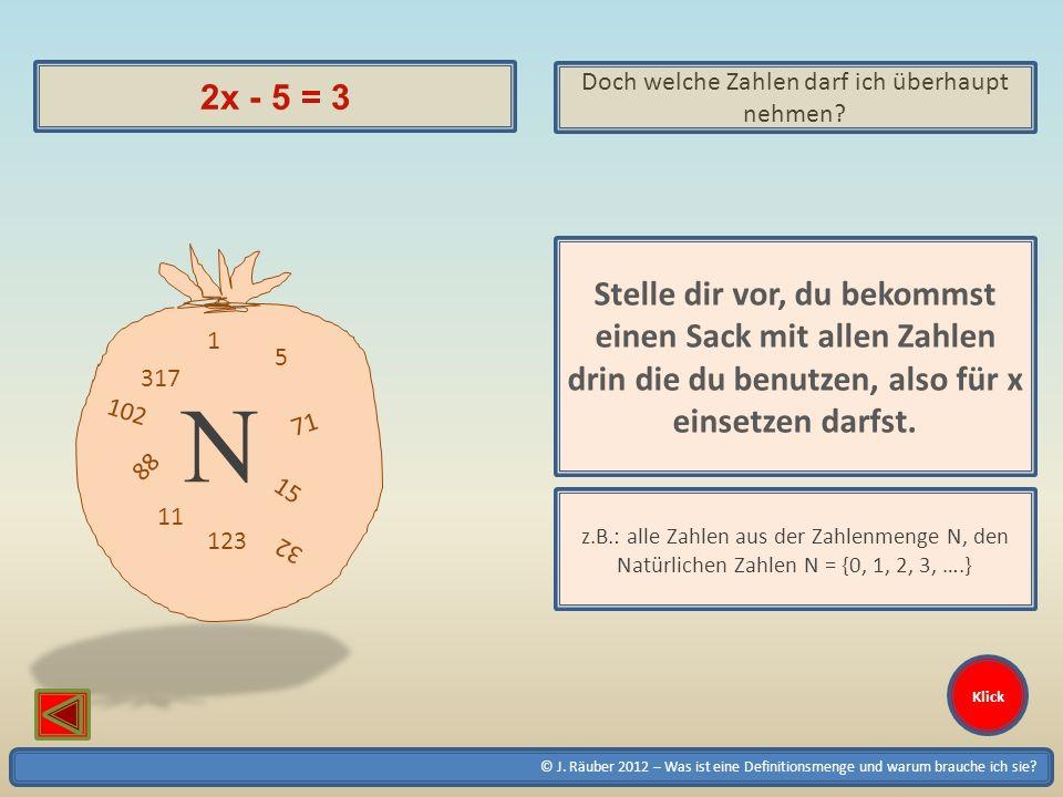 © J. Räuber 2012 – Was ist eine Definitionsmenge und warum brauche ich sie? Klick 2x - 5 = 3 Doch welche Zahlen darf ich überhaupt nehmen? Stelle dir