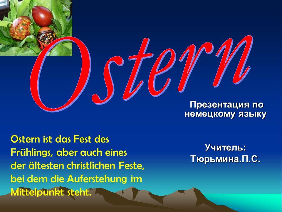 Презентация по немецкому языку Презентация по немецкому языку Учитель:Тюрьмина.П.С. Ostern ist das Fest des Frühlings, aber auch eines der ältesten ch