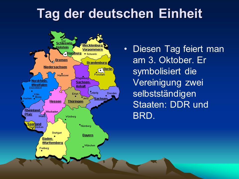 Tag der deutschen Einheit Diesen Tag feiert man am 3. Oktober. Er symbolisiert die Vereinigung zwei selbstständigen Staaten: DDR und BRD.