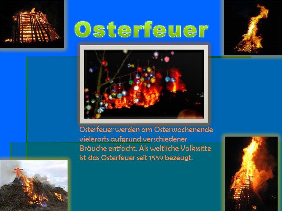 Osterfeuer werden am Osterwochenende vielerorts aufgrund verschiedener Bräuche entfacht. Als weltliche Volkssitte ist das Osterfeuer seit 1559 bezeugt