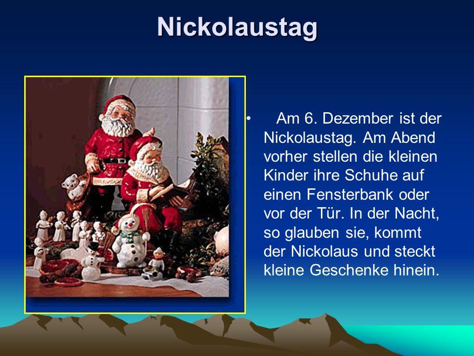Nickolaustag Am 6. Dezember ist der Nickolaustag. Am Abend vorher stellen die kleinen Kinder ihre Schuhe auf einen Fensterbank oder vor der Tür. In de