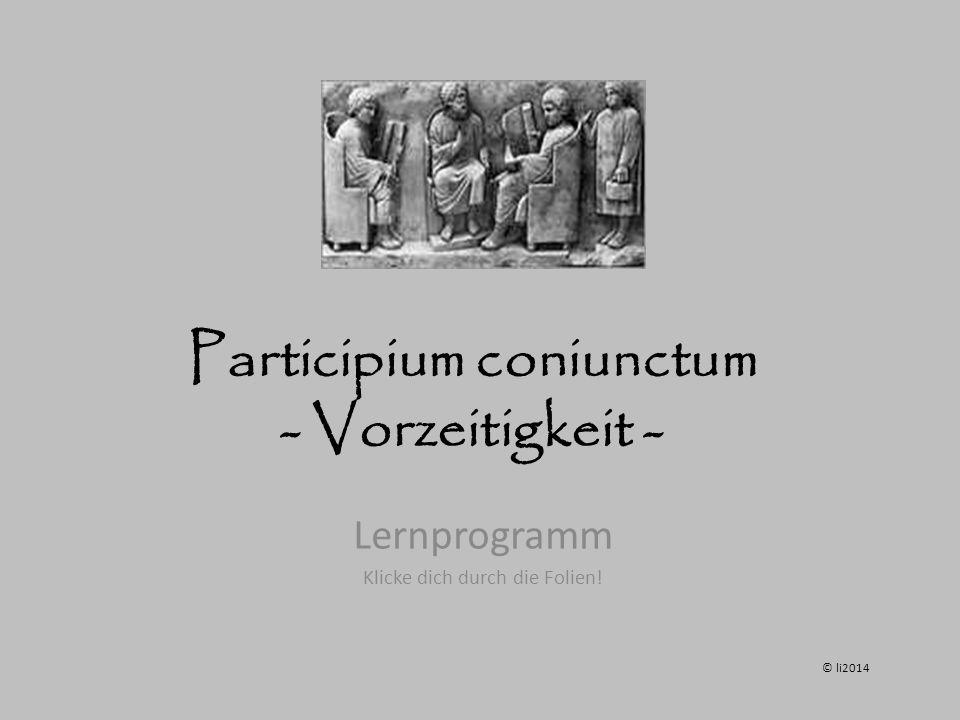 Participium coniunctum - Vorzeitigkeit - Lernprogramm Klicke dich durch die Folien! © li2014