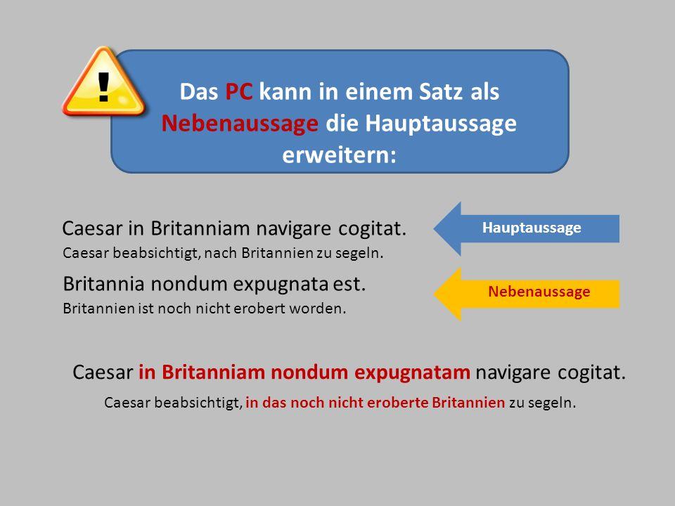 Das PC kann in einem Satz als Nebenaussage die Hauptaussage erweitern: Caesar in Britanniam navigare cogitat. Caesar in Britanniam nondum expugnatam n