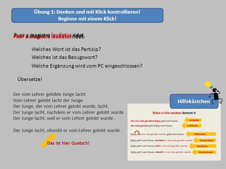 Übung 1: Denken und mit Klick kontrollieren! Beginne mit einem Klick! Puer a magistro laudatus ridet. Welches Wort ist das Partizip? Puer a magistro l