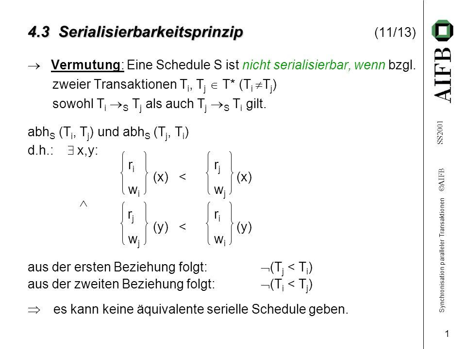 Synchronisation paralleler Transaktionen AIFB SS2001 1 4.3 Serialisierbarkeitsprinzip 4.3 Serialisierbarkeitsprinzip (11/13) Vermutung: Eine Schedule S ist nicht serialisierbar, wenn bzgl.