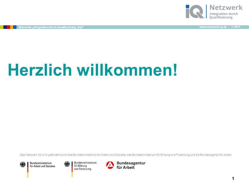www.netzwerk-iq.de I © 2011 Netzwerk Integration durch Qualifizierung (IQ) 1 Herzlich willkommen! Das Netzwerk IQ wird gefördert durch das Bundesminis