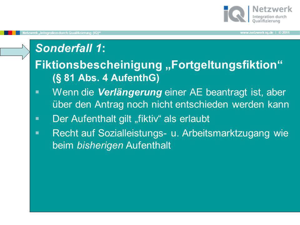 www.netzwerk-iq.de I © 2011 Netzwerk Integration durch Qualifizierung (IQ) Sonderfall 1: Fiktionsbescheinigung Fortgeltungsfiktion (§ 81 Abs. 4 Aufent