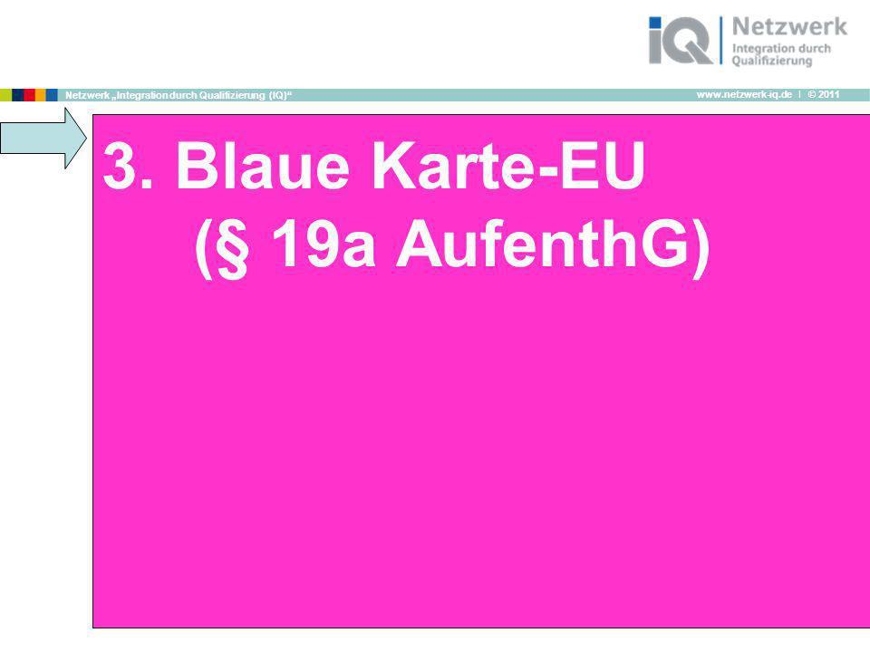 www.netzwerk-iq.de I © 2011 Netzwerk Integration durch Qualifizierung (IQ) 3. Blaue Karte-EU (§ 19a AufenthG)