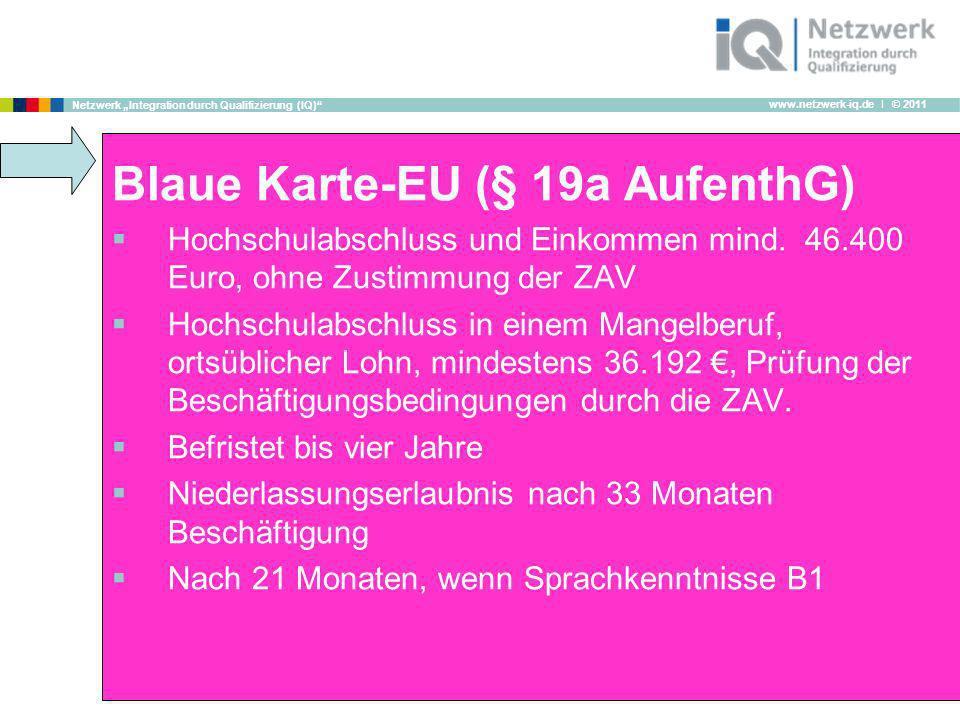 www.netzwerk-iq.de I © 2011 Netzwerk Integration durch Qualifizierung (IQ) Blaue Karte-EU (§ 19a AufenthG) Hochschulabschluss und Einkommen mind. 46.4