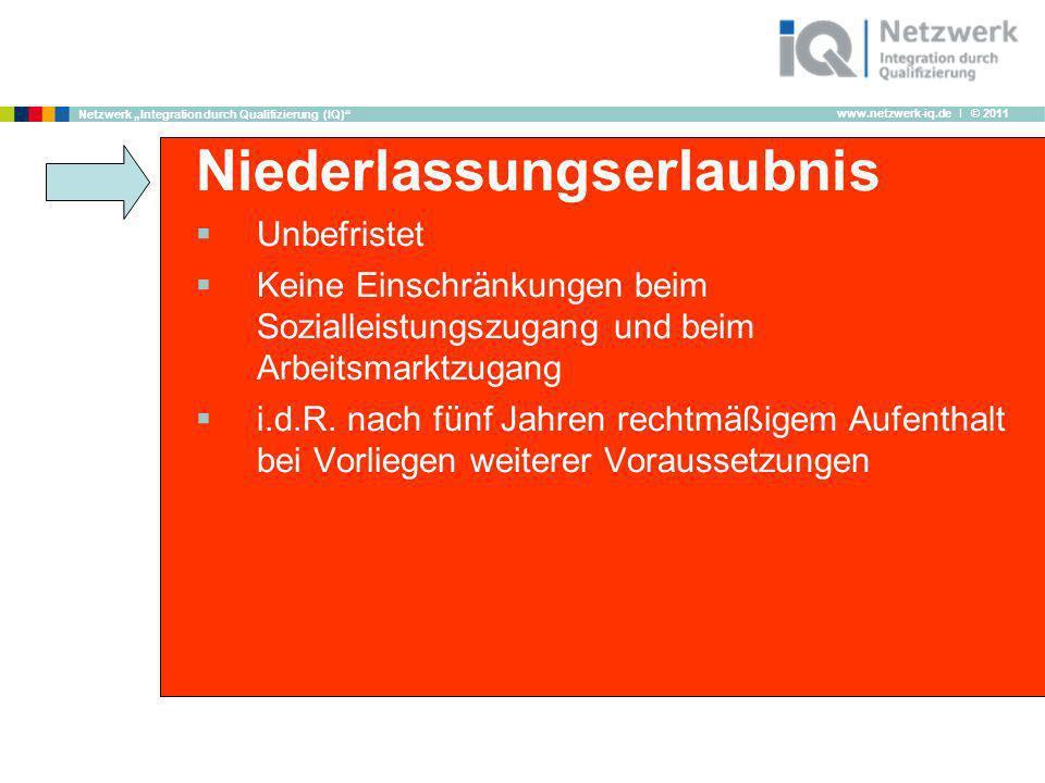 www.netzwerk-iq.de I © 2011 Netzwerk Integration durch Qualifizierung (IQ) Niederlassungserlaubnis Unbefristet Keine Einschränkungen beim Sozialleistu