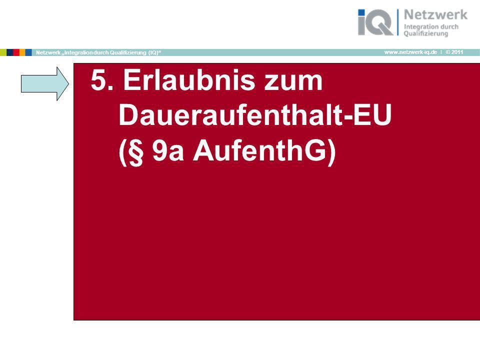 www.netzwerk-iq.de I © 2011 Netzwerk Integration durch Qualifizierung (IQ) 5. Erlaubnis zum Daueraufenthalt-EU (§ 9a AufenthG)