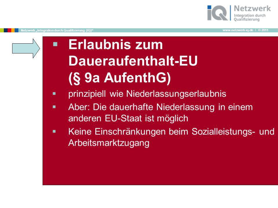 www.netzwerk-iq.de I © 2011 Netzwerk Integration durch Qualifizierung (IQ) Erlaubnis zum Daueraufenthalt-EU (§ 9a AufenthG) prinzipiell wie Niederlass