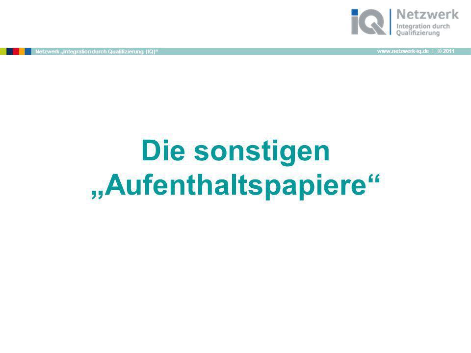 www.netzwerk-iq.de I © 2011 Netzwerk Integration durch Qualifizierung (IQ) Die sonstigen Aufenthaltspapiere