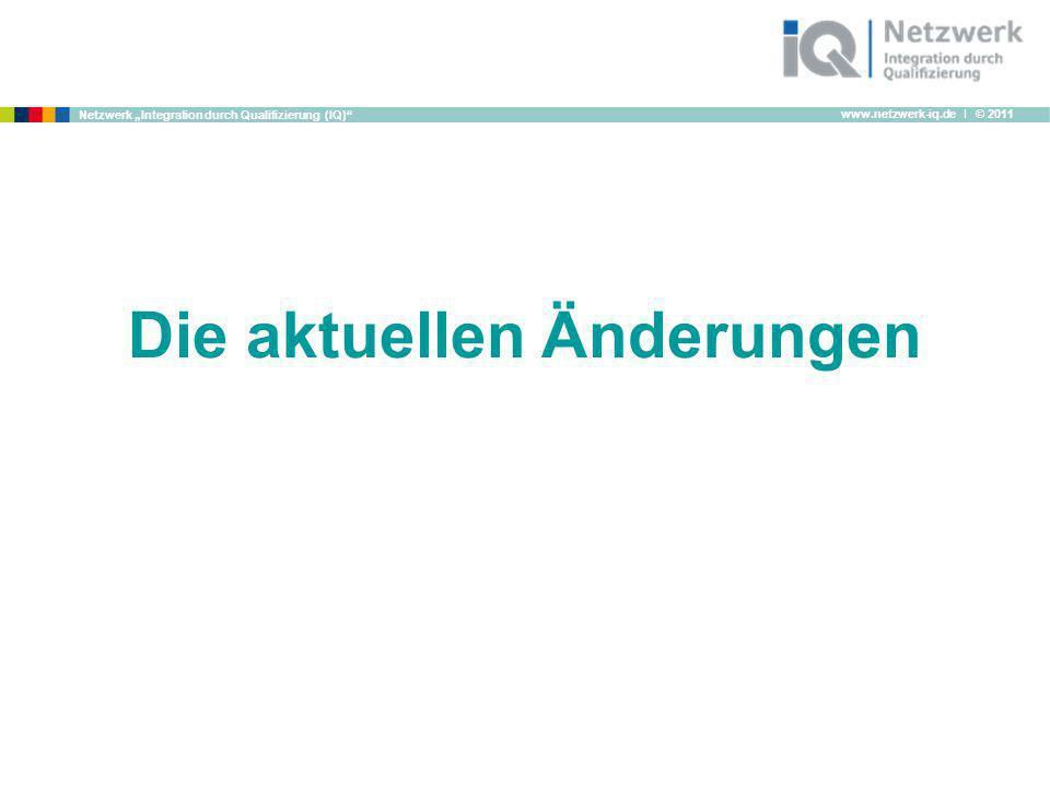 www.netzwerk-iq.de I © 2011 Netzwerk Integration durch Qualifizierung (IQ) Die aktuellen Änderungen