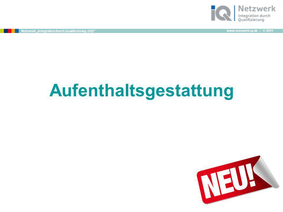 www.netzwerk-iq.de I © 2011 Netzwerk Integration durch Qualifizierung (IQ) Aufenthaltsgestattung
