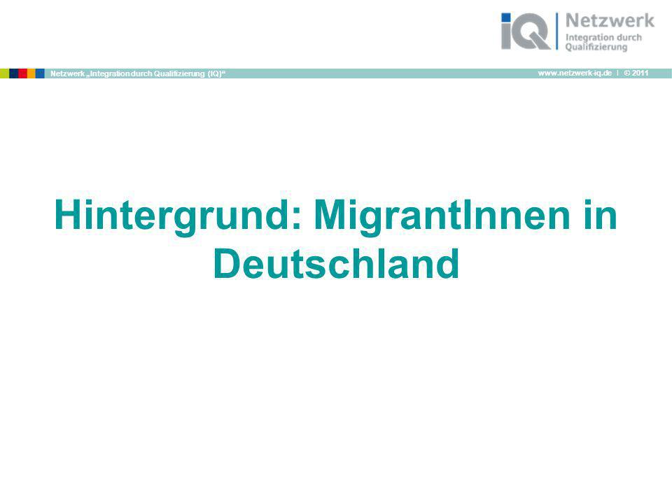 www.netzwerk-iq.de I © 2011 Netzwerk Integration durch Qualifizierung (IQ) Hintergrund: MigrantInnen in Deutschland