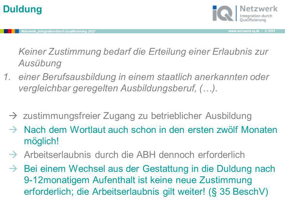 www.netzwerk-iq.de I © 2011 Netzwerk Integration durch Qualifizierung (IQ) Duldung Keiner Zustimmung bedarf die Erteilung einer Erlaubnis zur Ausübung