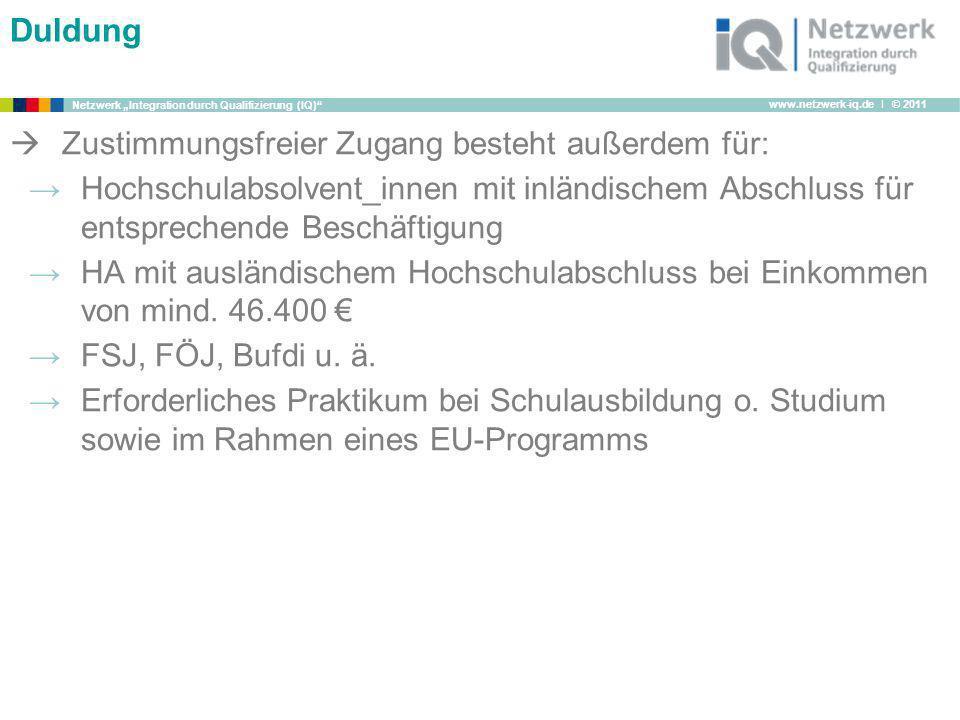 www.netzwerk-iq.de I © 2011 Netzwerk Integration durch Qualifizierung (IQ) Duldung Zustimmungsfreier Zugang besteht außerdem für: Hochschulabsolvent_i