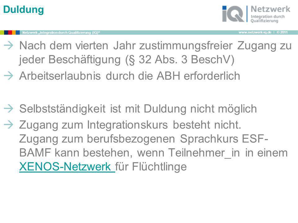 www.netzwerk-iq.de I © 2011 Netzwerk Integration durch Qualifizierung (IQ) Duldung Nach dem vierten Jahr zustimmungsfreier Zugang zu jeder Beschäftigu