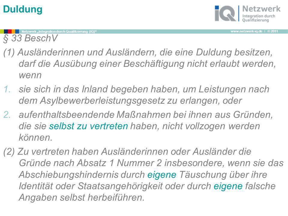 www.netzwerk-iq.de I © 2011 Netzwerk Integration durch Qualifizierung (IQ) Duldung § 33 BeschV (1) Ausländerinnen und Ausländern, die eine Duldung bes