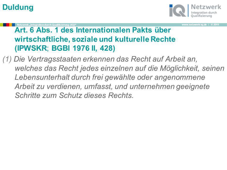 www.netzwerk-iq.de I © 2011 Netzwerk Integration durch Qualifizierung (IQ) Duldung Art. 6 Abs. 1 des Internationalen Pakts über wirtschaftliche, sozia