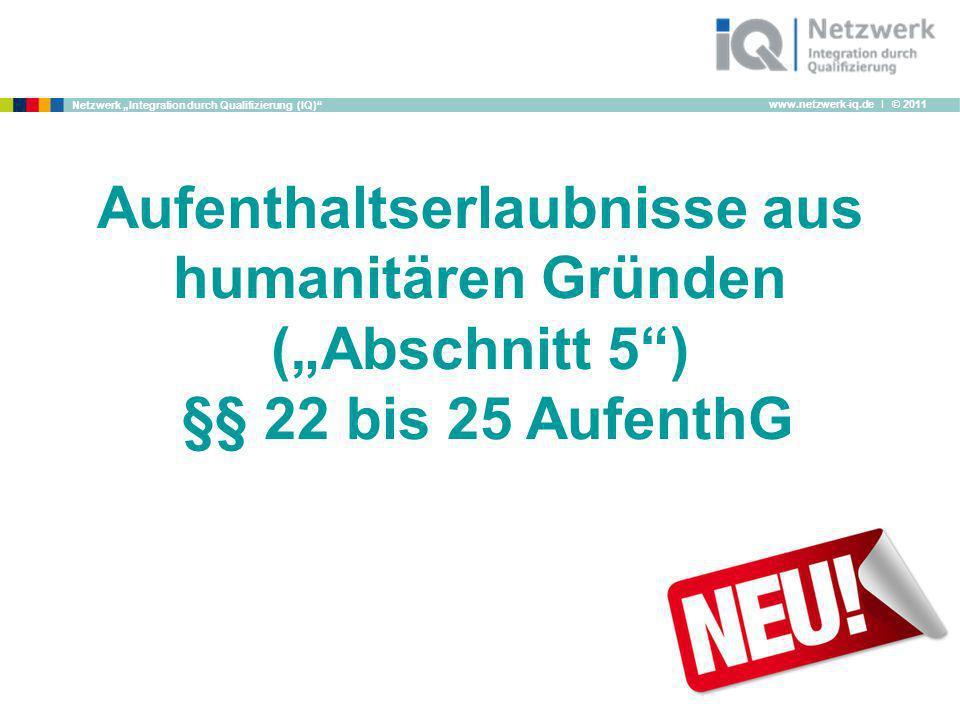 www.netzwerk-iq.de I © 2011 Netzwerk Integration durch Qualifizierung (IQ) Aufenthaltserlaubnisse aus humanitären Gründen (Abschnitt 5) §§ 22 bis 25 A