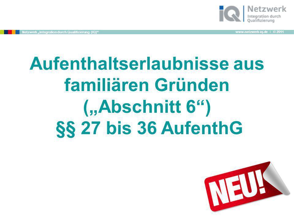 www.netzwerk-iq.de I © 2011 Netzwerk Integration durch Qualifizierung (IQ) Aufenthaltserlaubnisse aus familiären Gründen (Abschnitt 6) §§ 27 bis 36 Au