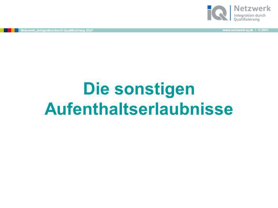 www.netzwerk-iq.de I © 2011 Netzwerk Integration durch Qualifizierung (IQ) Die sonstigen Aufenthaltserlaubnisse