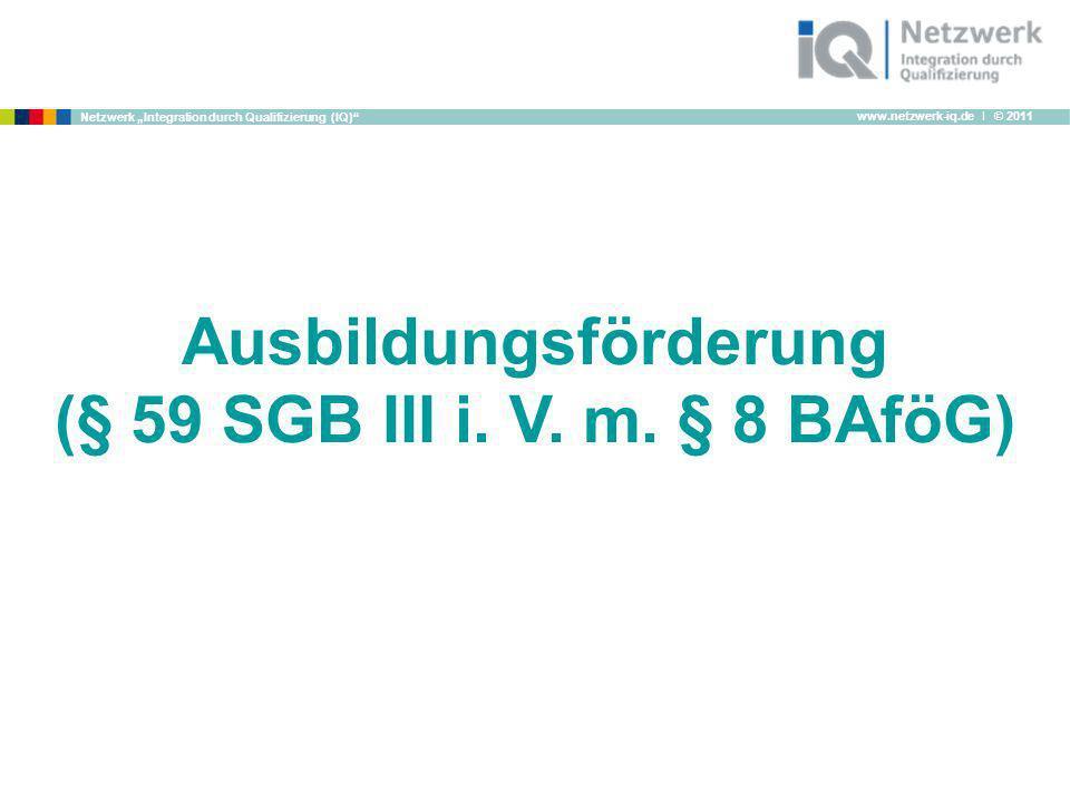 www.netzwerk-iq.de I © 2011 Netzwerk Integration durch Qualifizierung (IQ) Ausbildungsförderung (§ 59 SGB III i. V. m. § 8 BAföG)