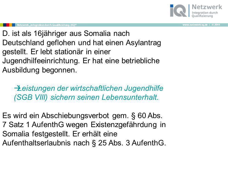 www.netzwerk-iq.de I © 2011 Netzwerk Integration durch Qualifizierung (IQ) D. ist als 16jähriger aus Somalia nach Deutschland geflohen und hat einen A